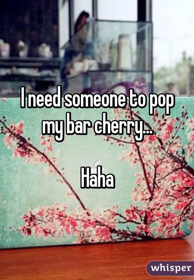 I need someone to pop my bar cherry...  Haha