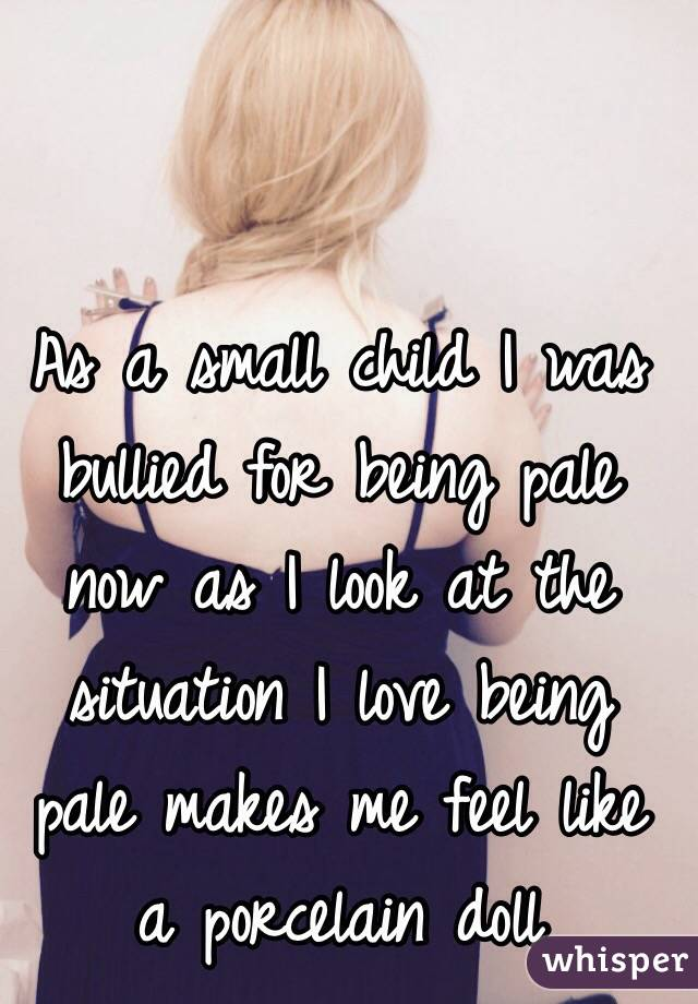 As a small child I was bullied for being pale now as I look at the situation I love being pale makes me feel like a porcelain doll