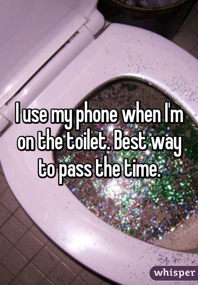 I use my phone when I'm on the toilet. Best way to pass the time.