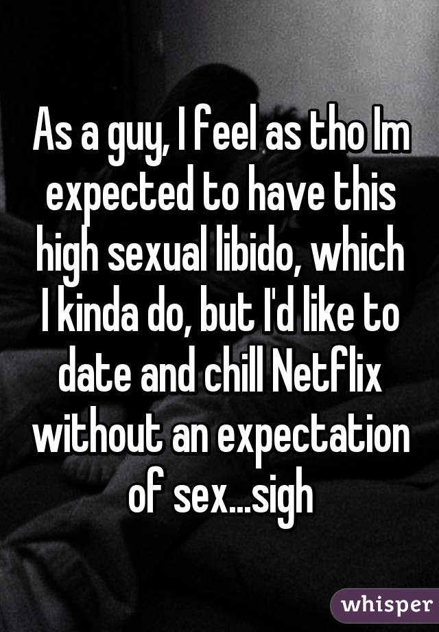 As a guy, I feel as tho Im expected to have this high sexual libido, which I kinda do, but I'd like to date and chill Netflix without an expectation of sex...sigh