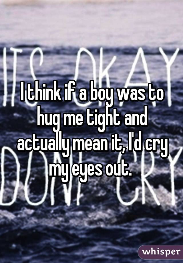 I think if a boy was to hug me tight and actually mean it, I'd cry my eyes out.