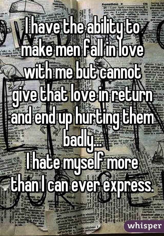 I have the ability to make men fall in love with me but cannot give that love in return and end up hurting them badly... I hate myself more than I can ever express.