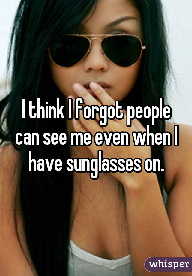 I think I forgot people can see me even when I have sunglasses on.