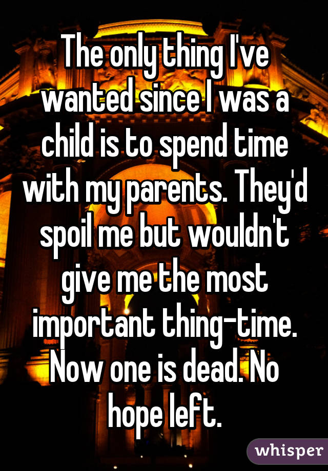 The only thing I've wanted since I was a child is to spend time with my parents. They'd spoil me but wouldn't give me the most important thing-time. Now one is dead. No hope left.