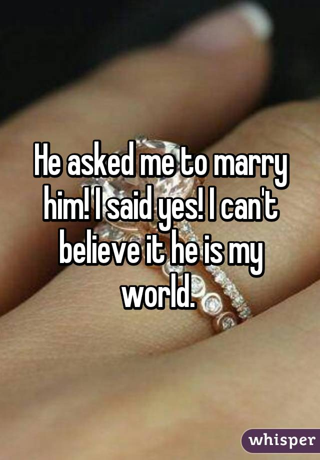 He asked me to marry him! I said yes! I can't believe it he is my world.