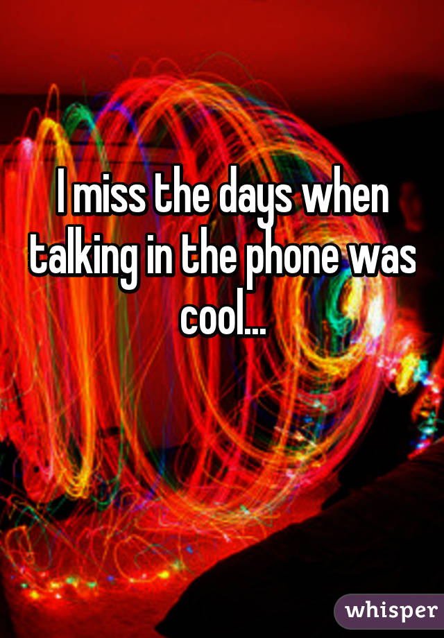 I miss the days when talking in the phone was cool...
