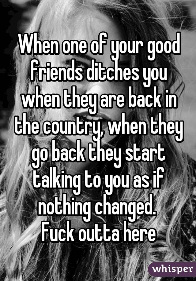 When one of your good friends ditches you when they are back in the country, when they go back they start talking to you as if nothing changed.  Fuck outta here