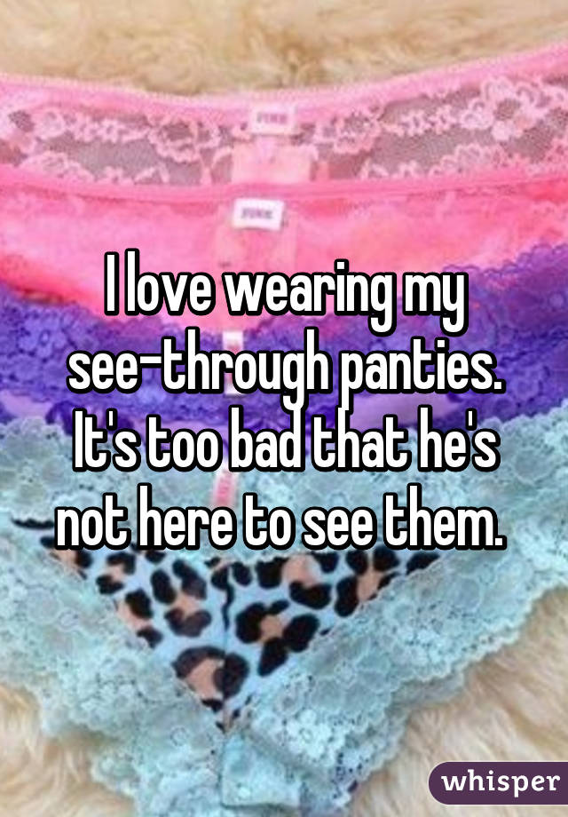 I love wearing my see-through panties. It's too bad that he's not here to see them.