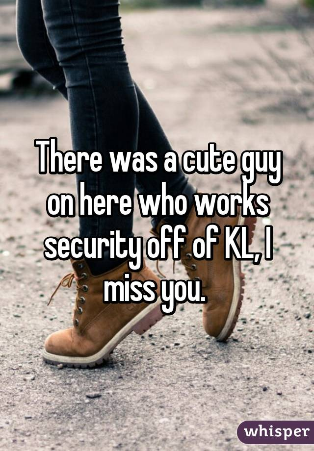 There was a cute guy on here who works security off of KL, I miss you.