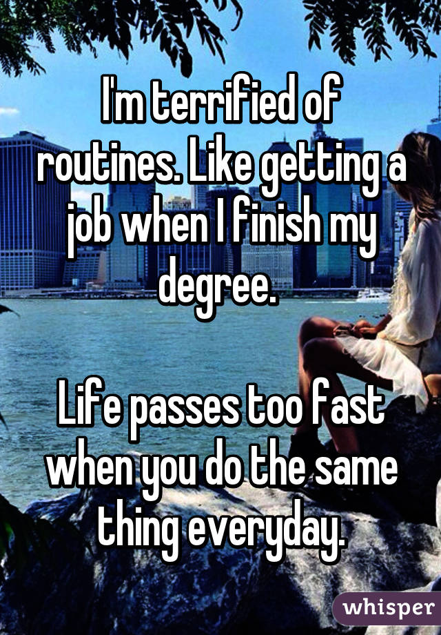 I'm terrified of routines. Like getting a job when I finish my degree.   Life passes too fast when you do the same thing everyday.
