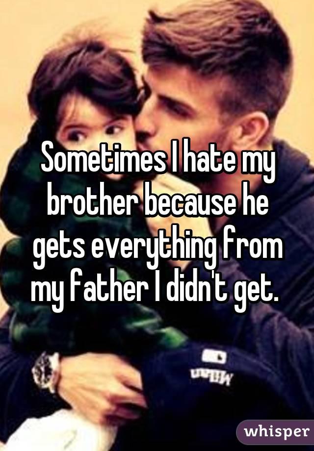 Sometimes I hate my brother because he gets everything from my father I didn't get.