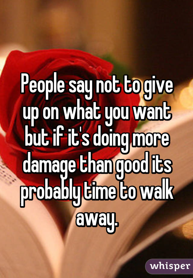 People say not to give up on what you want but if it's doing more damage than good its probably time to walk away.
