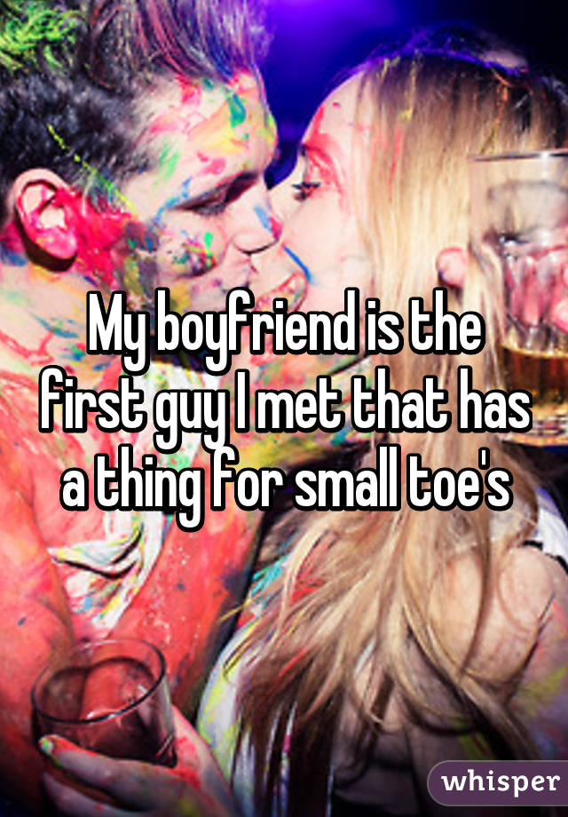 My boyfriend is the first guy I met that has a thing for small toe's