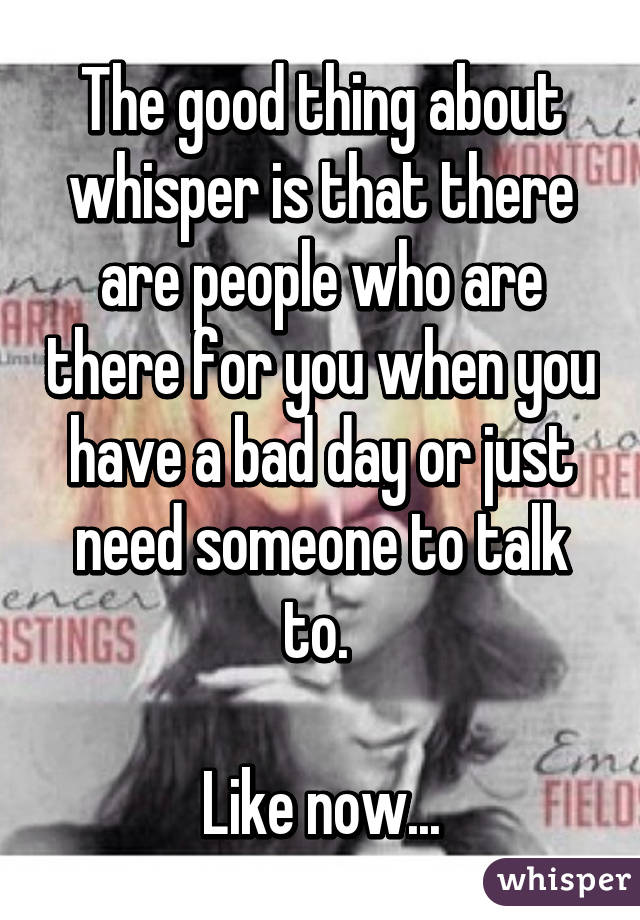 The good thing about whisper is that there are people who are there for you when you have a bad day or just need someone to talk to.   Like now...
