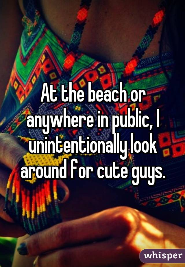At the beach or anywhere in public, I unintentionally look around for cute guys.