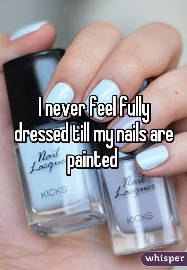I never feel fully dressed till my nails are painted