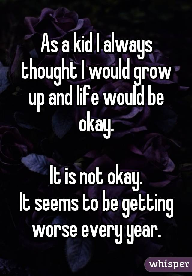 As a kid I always thought I would grow up and life would be okay.  It is not okay. It seems to be getting worse every year.