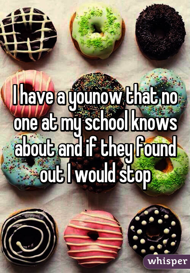 I have a younow that no one at my school knows about and if they found out I would stop