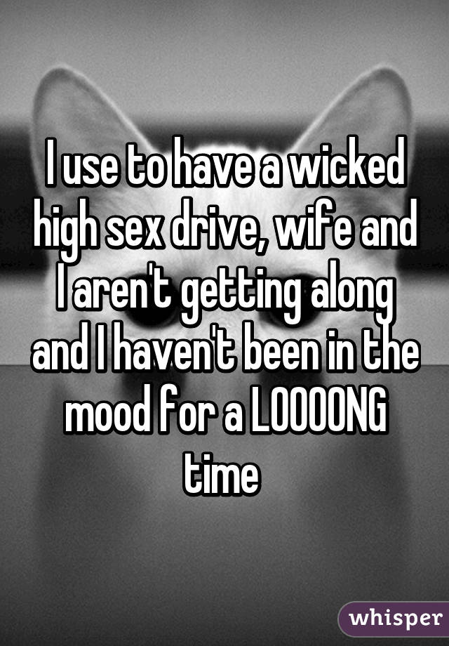 I use to have a wicked high sex drive, wife and I aren't getting along and I haven't been in the mood for a LOOOONG time