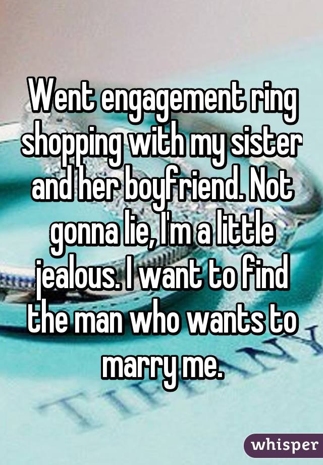 Went engagement ring shopping with my sister and her boyfriend. Not gonna lie, I'm a little jealous. I want to find the man who wants to marry me.