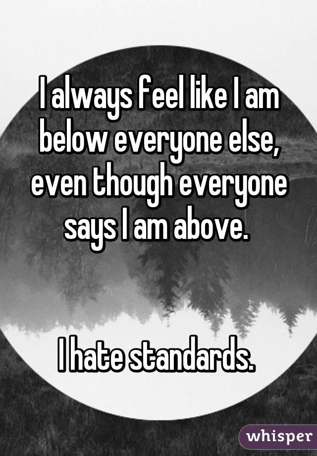 I always feel like I am below everyone else, even though everyone says I am above.    I hate standards.