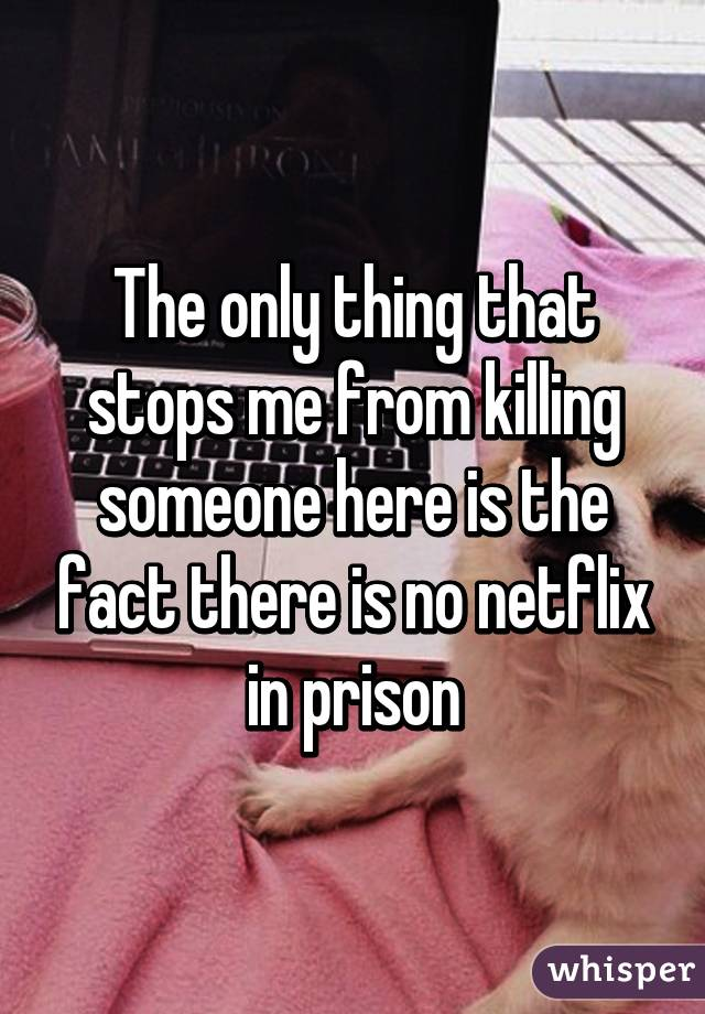 The only thing that stops me from killing someone here is the fact there is no netflix in prison