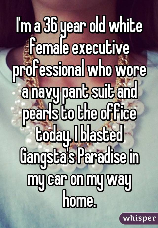 I'm a 36 year old white female executive professional who wore a navy pant suit and pearls to the office today. I blasted Gangsta's Paradise in my car on my way home.