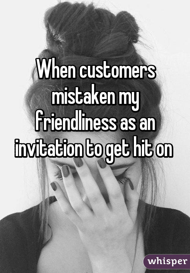 When customers mistaken my friendliness as an invitation to get hit on