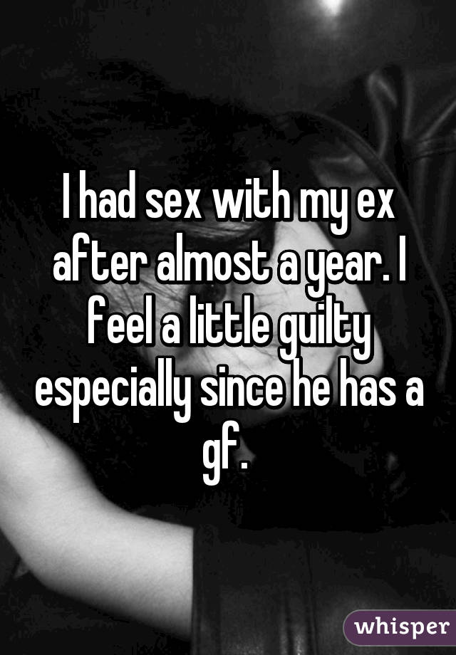 I had sex with my ex after almost a year. I feel a little guilty especially since he has a gf.