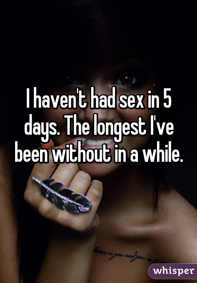 I haven't had sex in 5 days. The longest I've been without in a while.