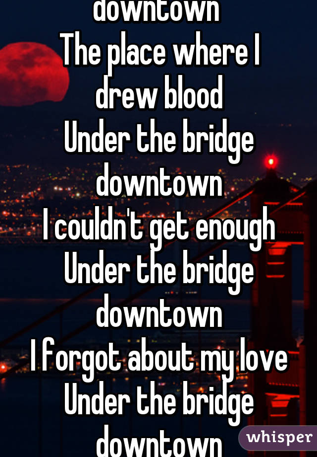 Under the bridge downtown  The place where I drew blood Under the bridge downtown I couldn't get enough Under the bridge downtown I forgot about my love Under the bridge downtown I threw my life away