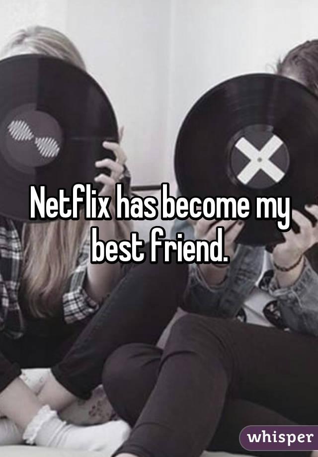 Netflix has become my best friend.