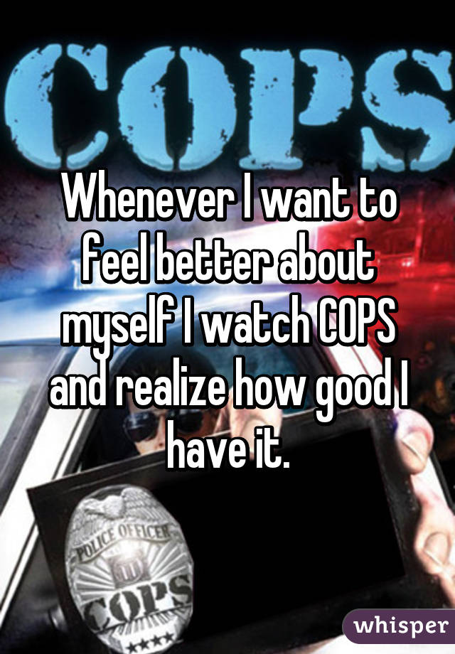 Whenever I want to feel better about myself I watch COPS and realize how good I have it.