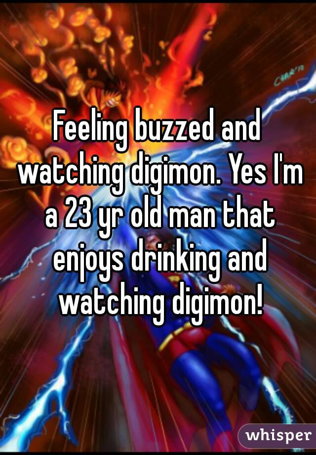 Feeling buzzed and watching digimon. Yes I'm a 23 yr old man that enjoys drinking and watching digimon!
