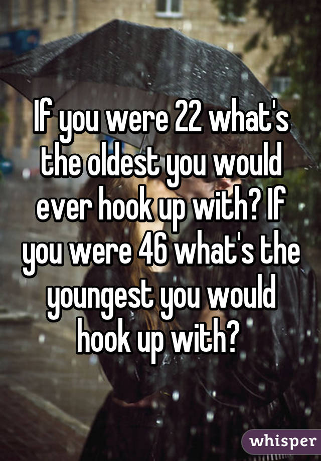 If you were 22 what's the oldest you would ever hook up with? If you were 46 what's the youngest you would hook up with?