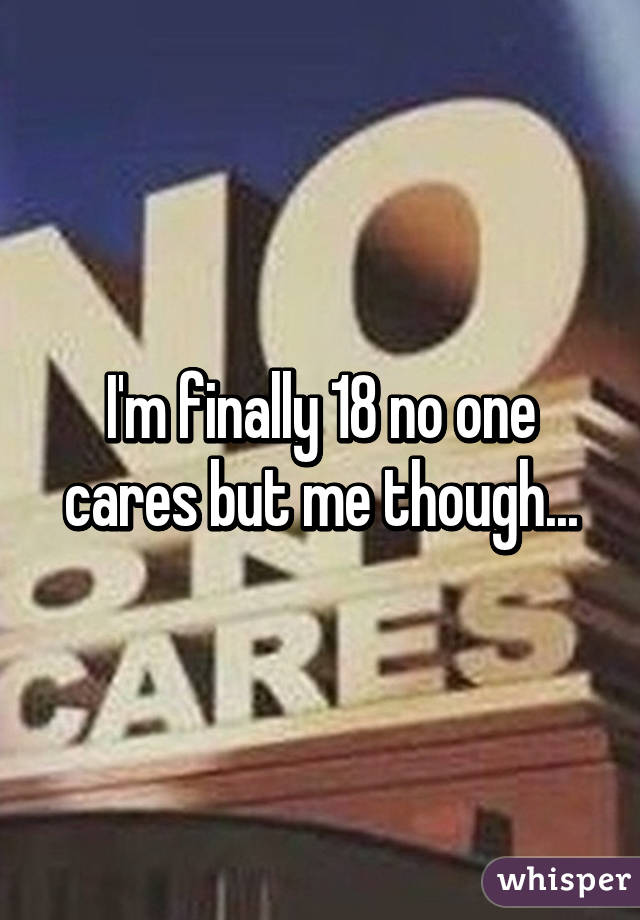 I'm finally 18 no one cares but me though...