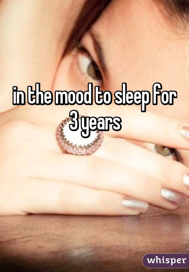 in the mood to sleep for 3 years