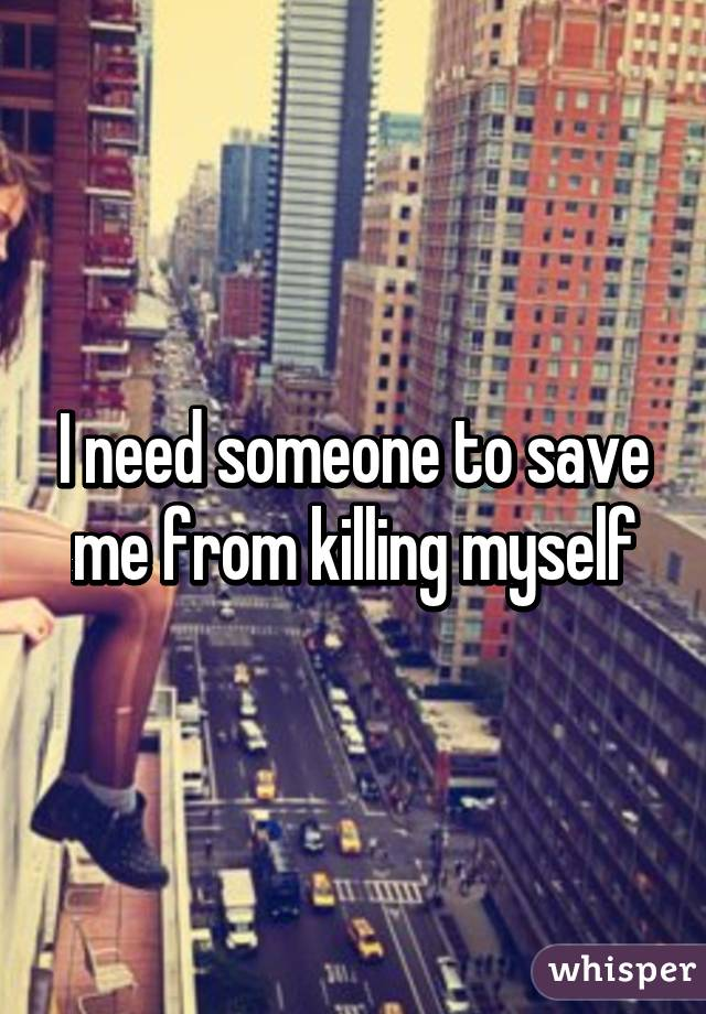 I need someone to save me from killing myself