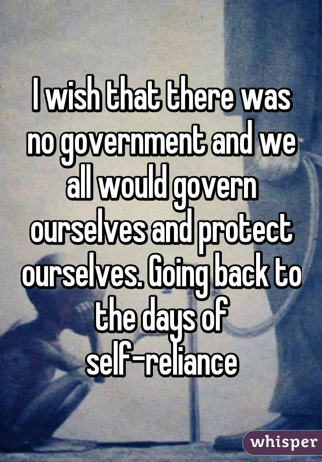 I wish that there was no government and we all would govern ourselves and protect ourselves. Going back to the days of self-reliance