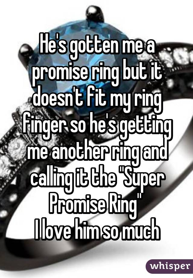 """He's gotten me a promise ring but it doesn't fit my ring finger so he's getting me another ring and calling it the """"Super Promise Ring""""  I love him so much"""