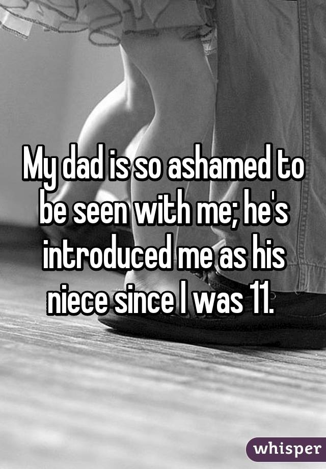 My dad is so ashamed to be seen with me; he's introduced me as his niece since I was 11.