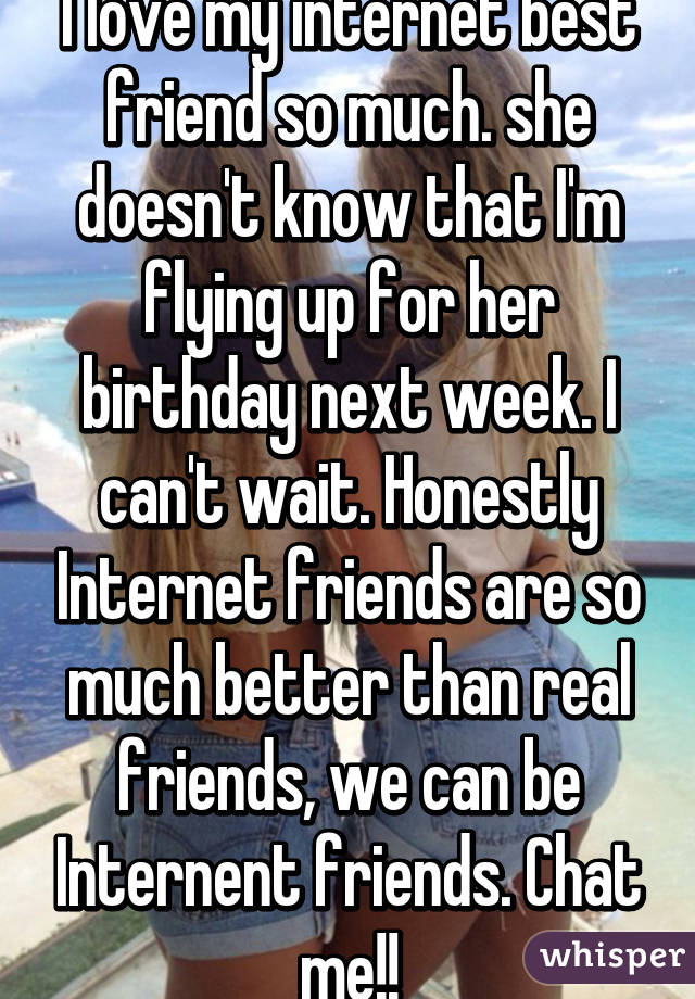 I love my internet best friend so much. she doesn't know that I'm flying up for her birthday next week. I can't wait. Honestly Internet friends are so much better than real friends, we can be Internent friends. Chat me!!