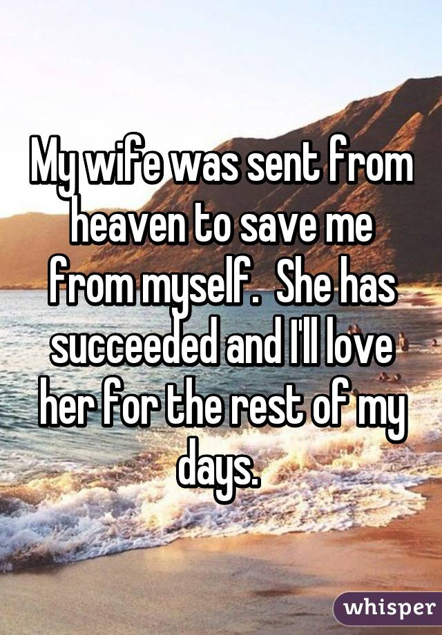 My wife was sent from heaven to save me from myself.  She has succeeded and I'll love her for the rest of my days.
