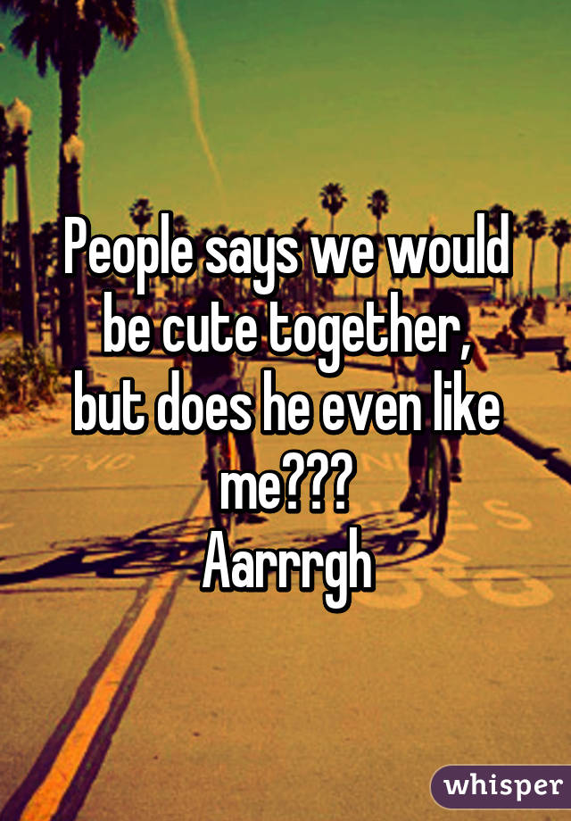 People says we would be cute together, but does he even like me??? Aarrrgh
