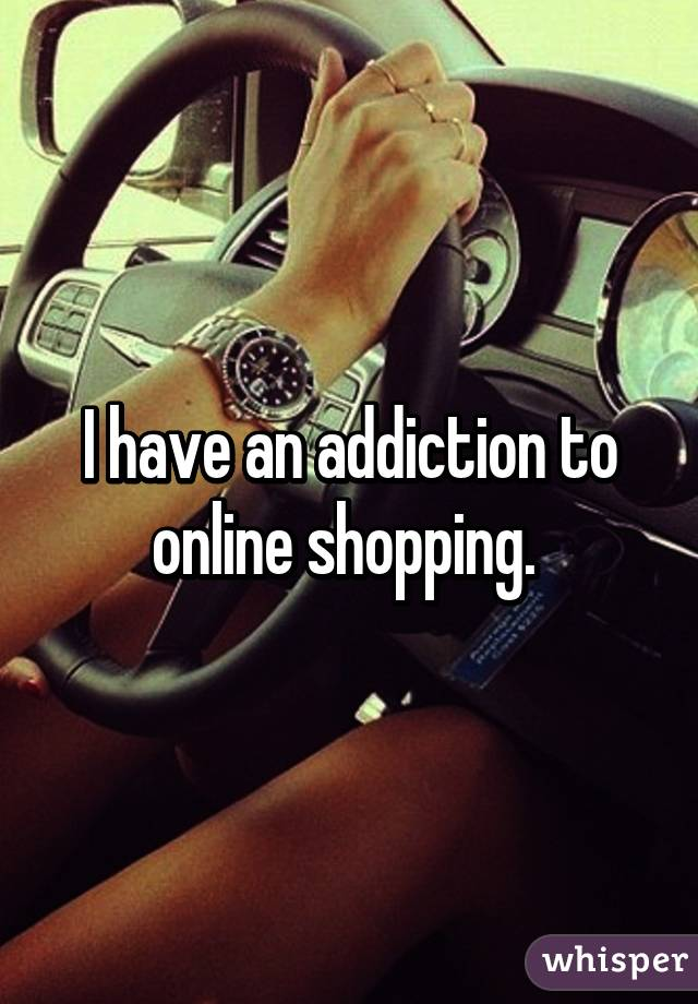 I have an addiction to online shopping.