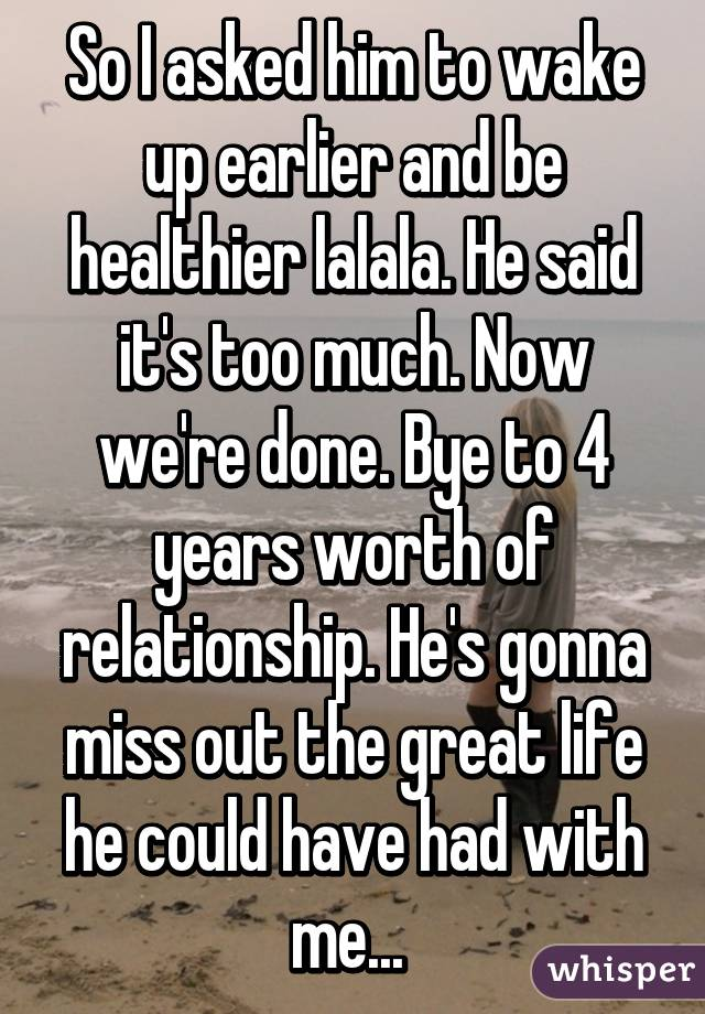 So I asked him to wake up earlier and be healthier lalala. He said it's too much. Now we're done. Bye to 4 years worth of relationship. He's gonna miss out the great life he could have had with me...