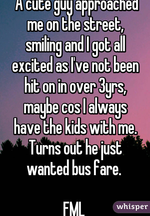 A cute guy approached me on the street, smiling and I got all excited as I've not been hit on in over 3yrs, maybe cos I always have the kids with me. Turns out he just wanted bus fare.   FML