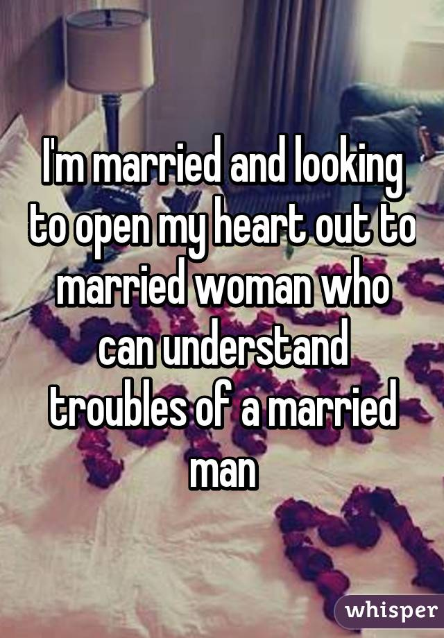 I'm married and looking to open my heart out to married woman who can understand troubles of a married man