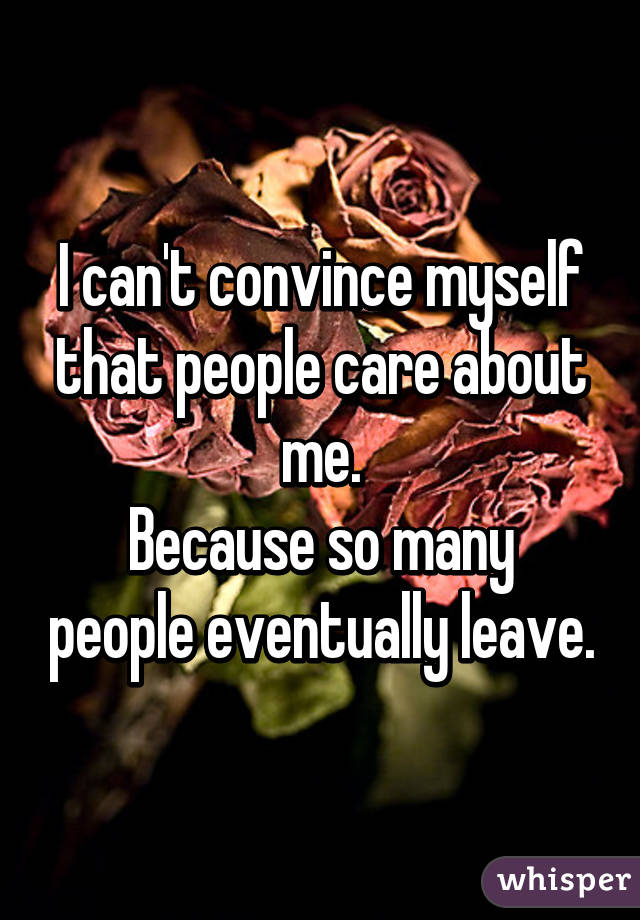 I can't convince myself that people care about me. Because so many people eventually leave.