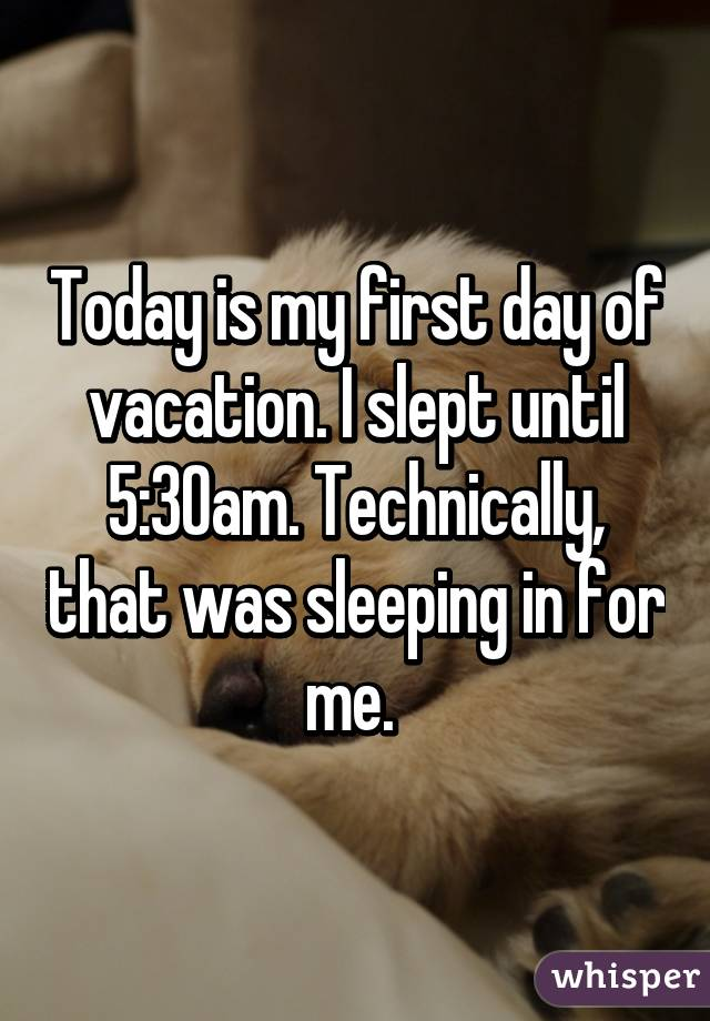 Today is my first day of vacation. I slept until 5:30am. Technically, that was sleeping in for me.